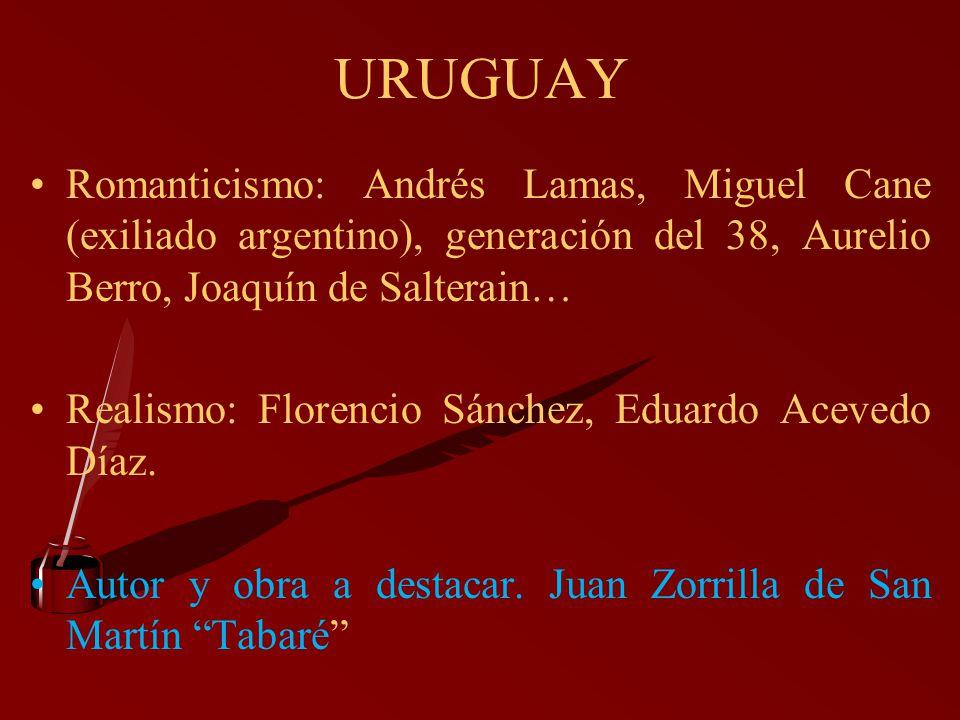 URUGUAY Romanticismo: Andrés Lamas, Miguel Cane (exiliado argentino), generación del 38, Aurelio Berro, Joaquín de Salterain… Realismo: Florencio Sánc