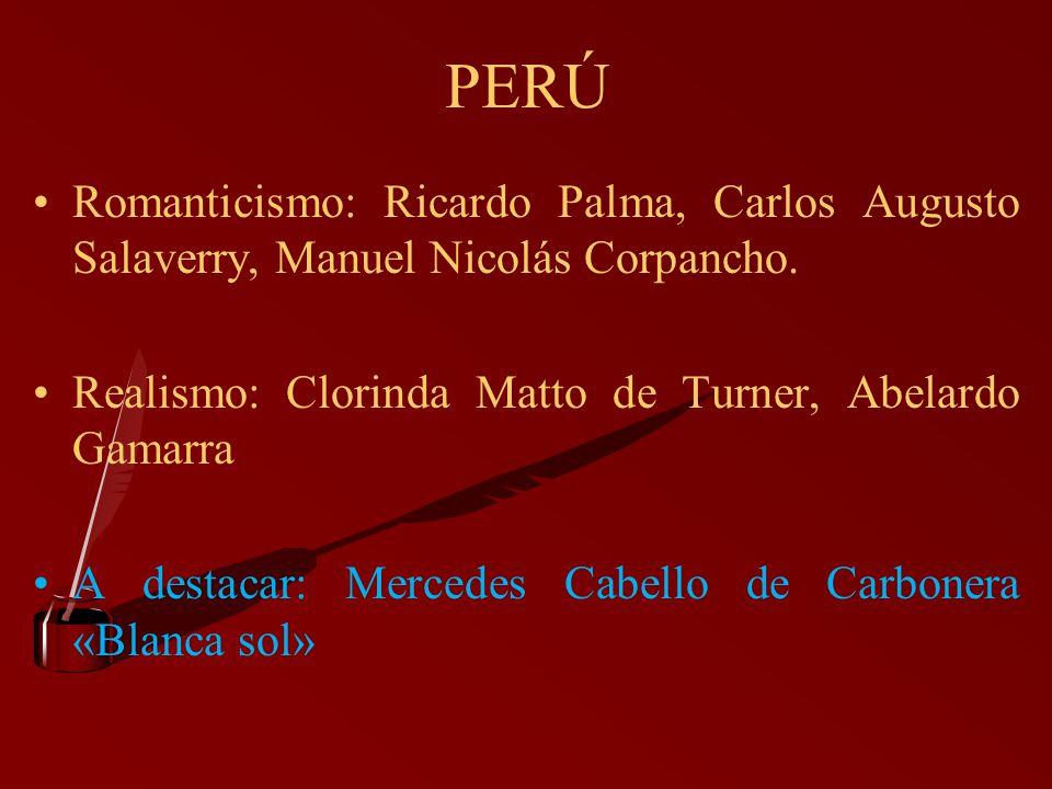 PERÚ Romanticismo: Ricardo Palma, Carlos Augusto Salaverry, Manuel Nicolás Corpancho. Realismo: Clorinda Matto de Turner, Abelardo Gamarra A destacar: