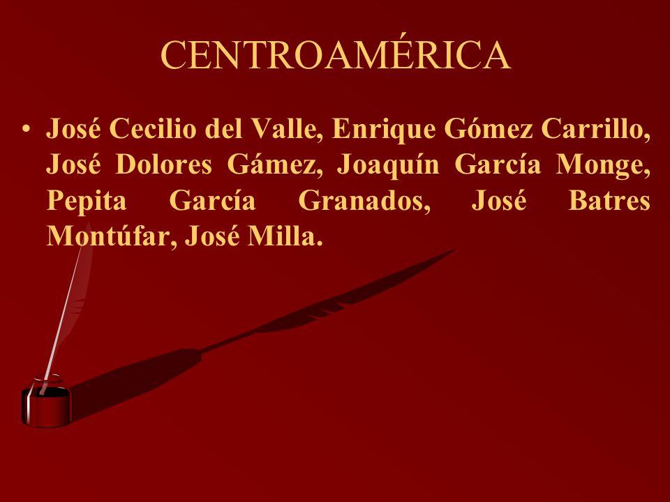CENTROAMÉRICA José Cecilio del Valle, Enrique Gómez Carrillo, José Dolores Gámez, Joaquín García Monge, Pepita García Granados, José Batres Montúfar,