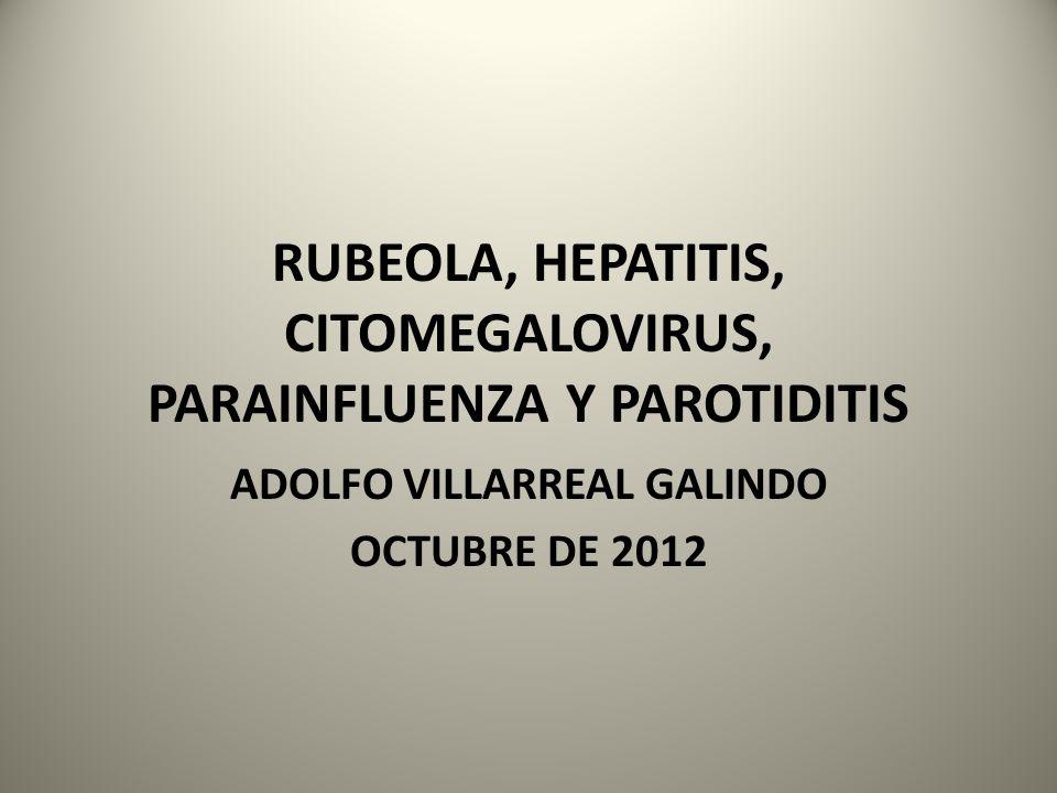 RUBEOLA, HEPATITIS, CITOMEGALOVIRUS, PARAINFLUENZA Y PAROTIDITIS ADOLFO VILLARREAL GALINDO OCTUBRE DE 2012