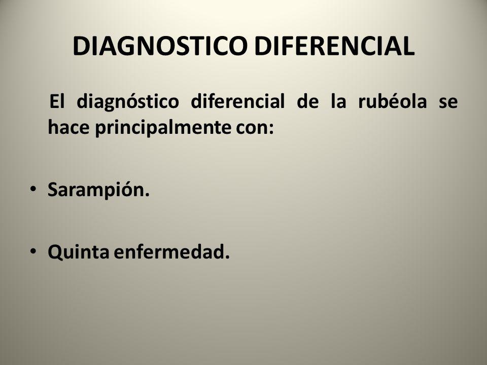 DIAGNOSTICO DIFERENCIAL El diagnóstico diferencial de la rubéola se hace principalmente con: Sarampión. Quinta enfermedad.