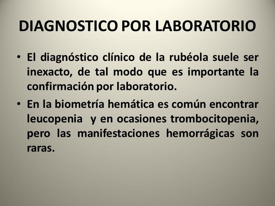 DIAGNOSTICO POR LABORATORIO El diagnóstico clínico de la rubéola suele ser inexacto, de tal modo que es importante la confirmación por laboratorio. En