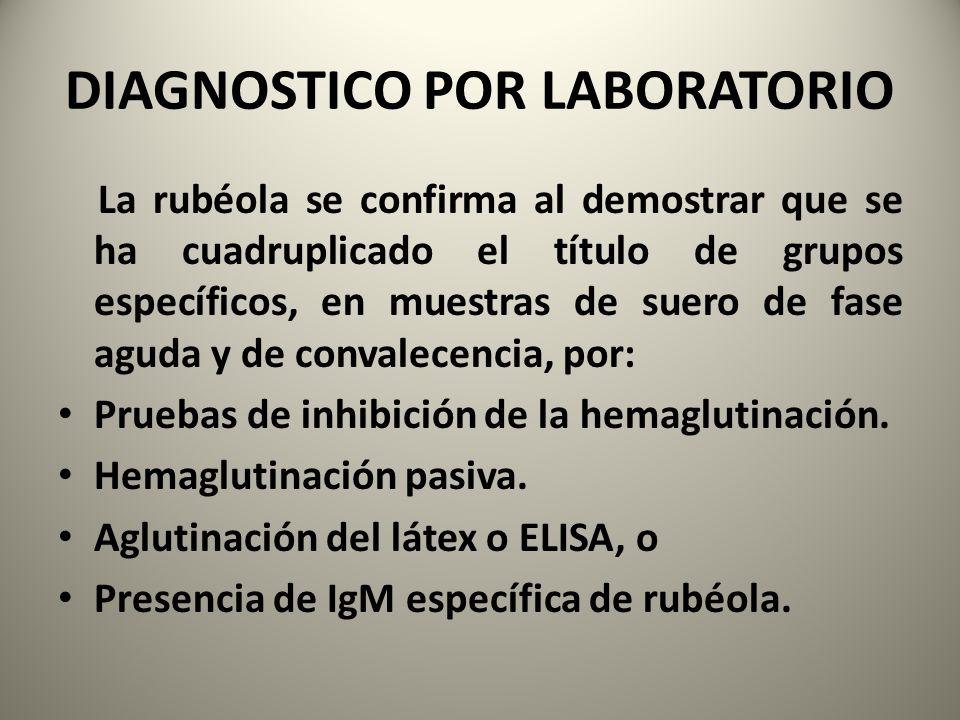 DIAGNOSTICO POR LABORATORIO La rubéola se confirma al demostrar que se ha cuadruplicado el título de grupos específicos, en muestras de suero de fase