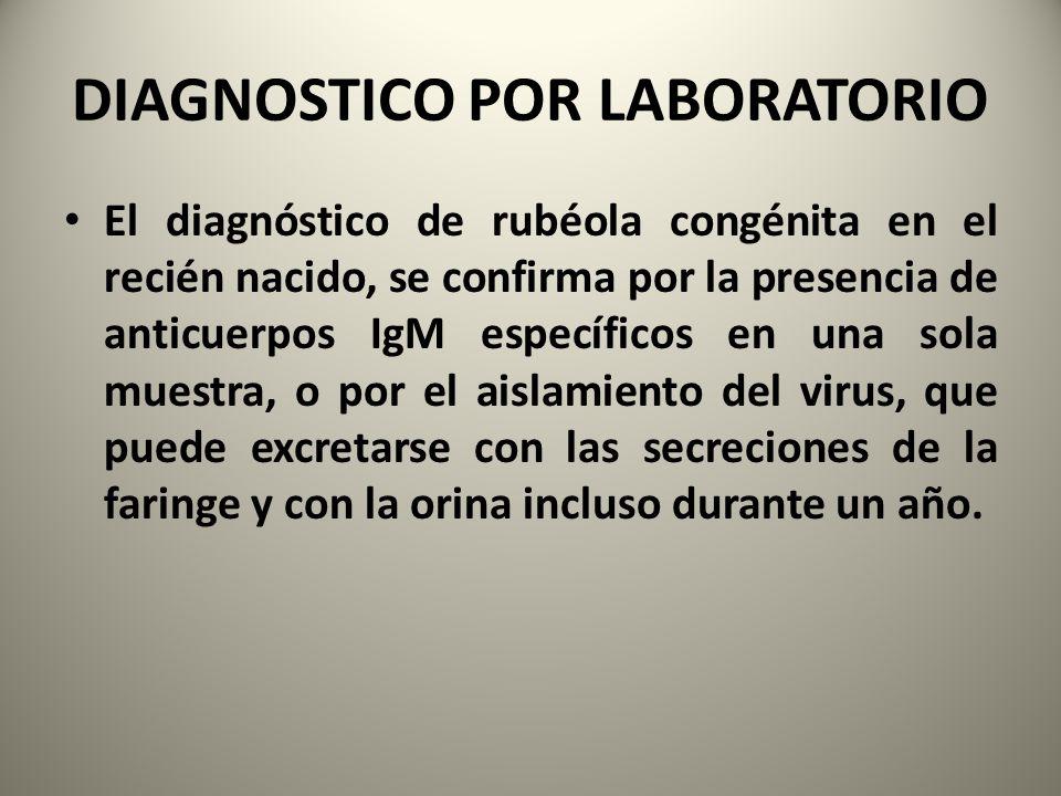 DIAGNOSTICO POR LABORATORIO El diagnóstico de rubéola congénita en el recién nacido, se confirma por la presencia de anticuerpos IgM específicos en un