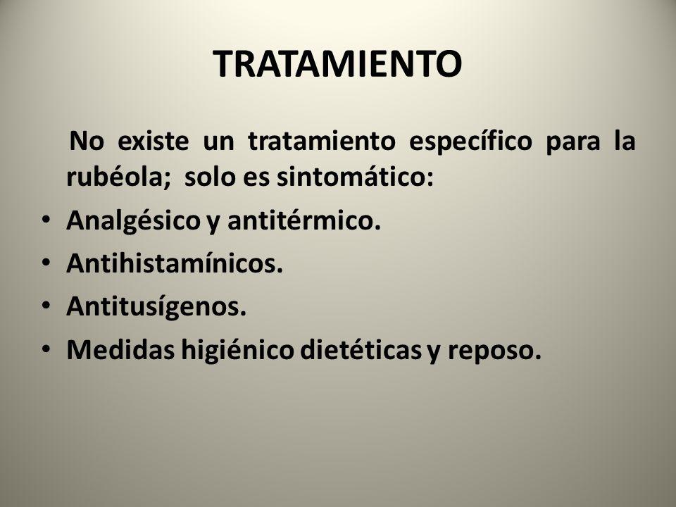 TRATAMIENTO No existe un tratamiento específico para la rubéola; solo es sintomático: Analgésico y antitérmico. Antihistamínicos. Antitusígenos. Medid