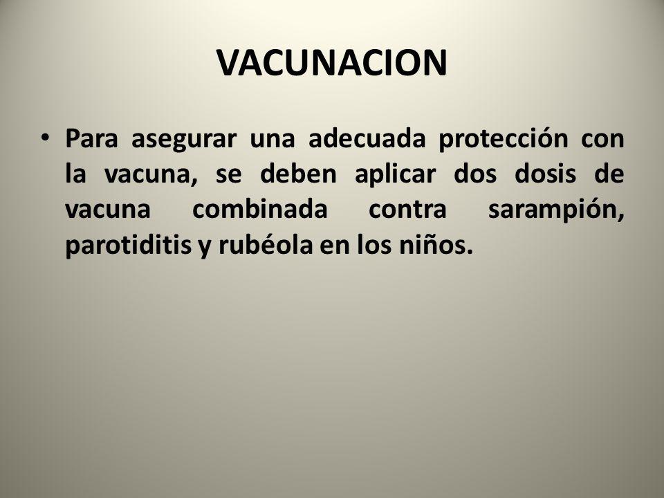 VACUNACION Para asegurar una adecuada protección con la vacuna, se deben aplicar dos dosis de vacuna combinada contra sarampión, parotiditis y rubéola
