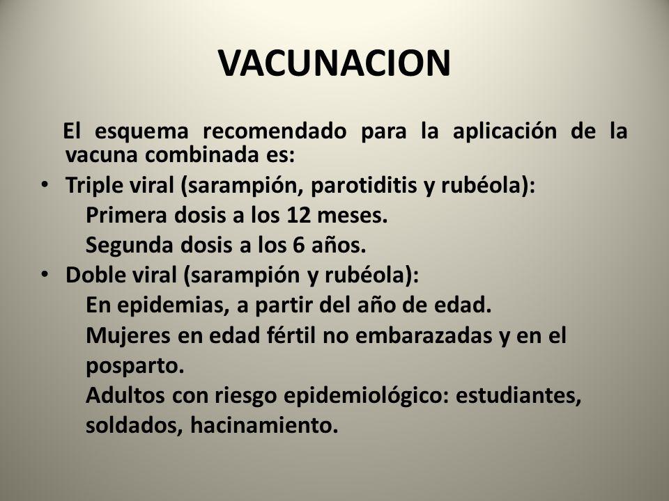 VACUNACION El esquema recomendado para la aplicación de la vacuna combinada es: Triple viral (sarampión, parotiditis y rubéola): Primera dosis a los 1
