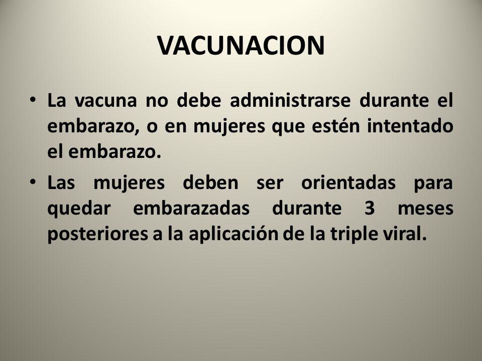 VACUNACION La vacuna no debe administrarse durante el embarazo, o en mujeres que estén intentado el embarazo. Las mujeres deben ser orientadas para qu