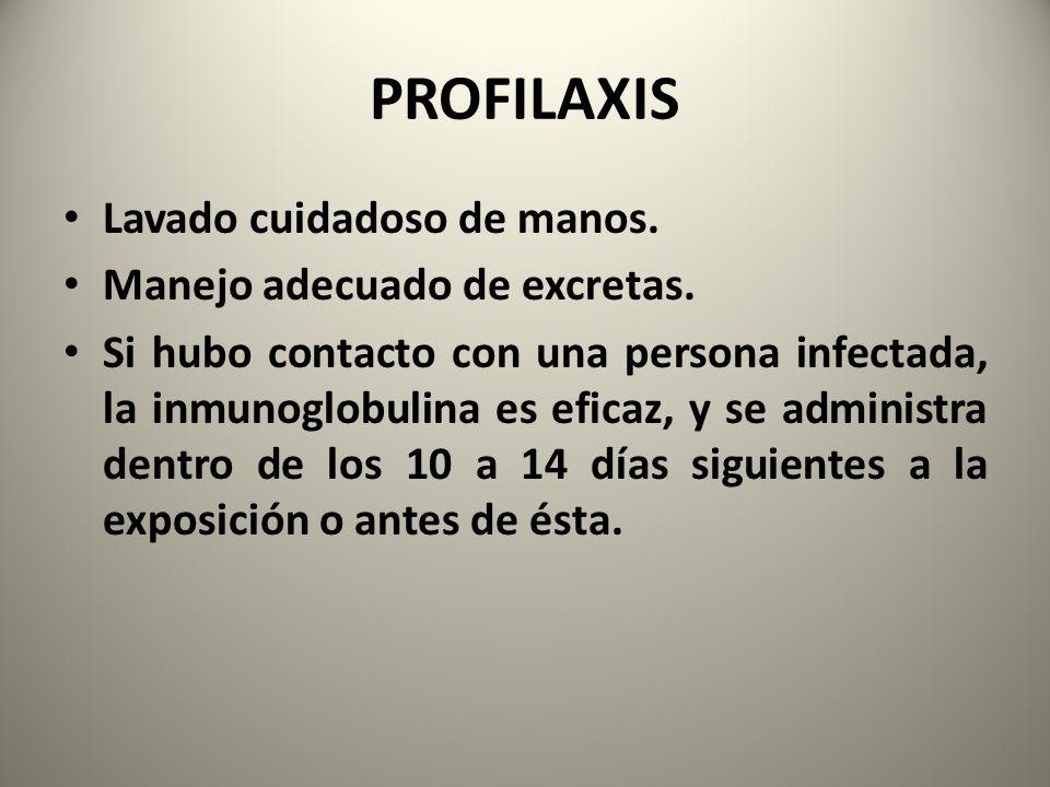 PROFILAXIS Lavado cuidadoso de manos. Manejo adecuado de excretas. Si hubo contacto con una persona infectada, la inmunoglobulina es eficaz, y se admi