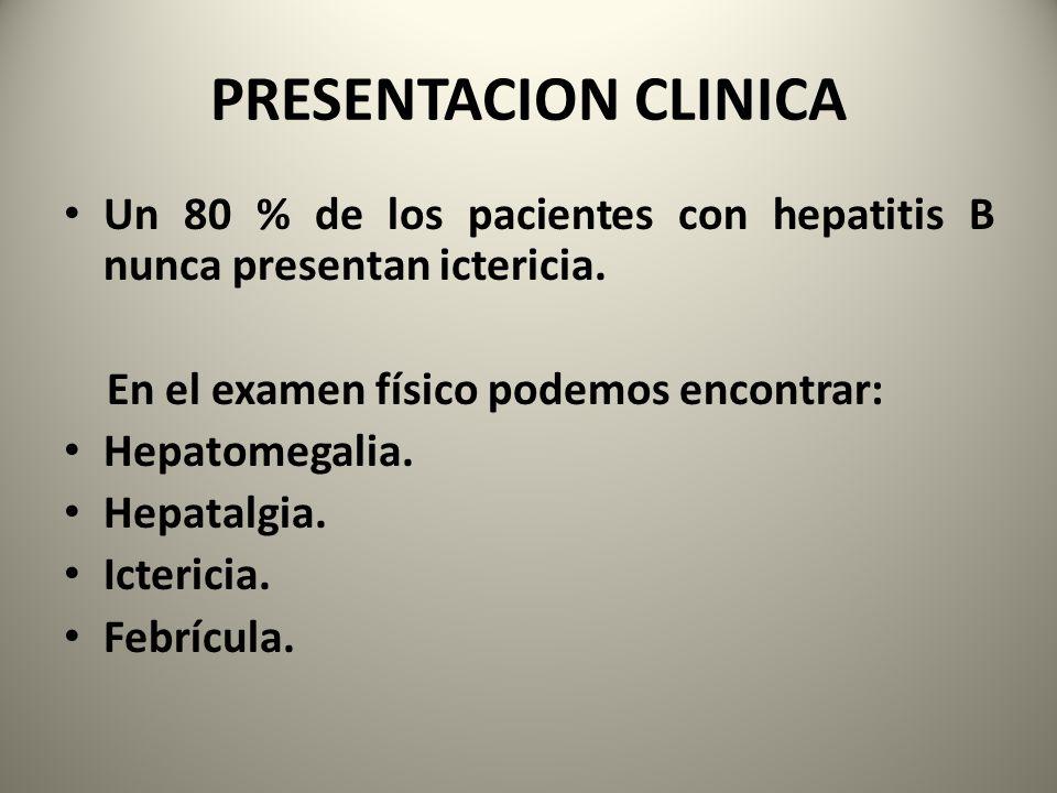 PRESENTACION CLINICA Un 80 % de los pacientes con hepatitis B nunca presentan ictericia. En el examen físico podemos encontrar: Hepatomegalia. Hepatal