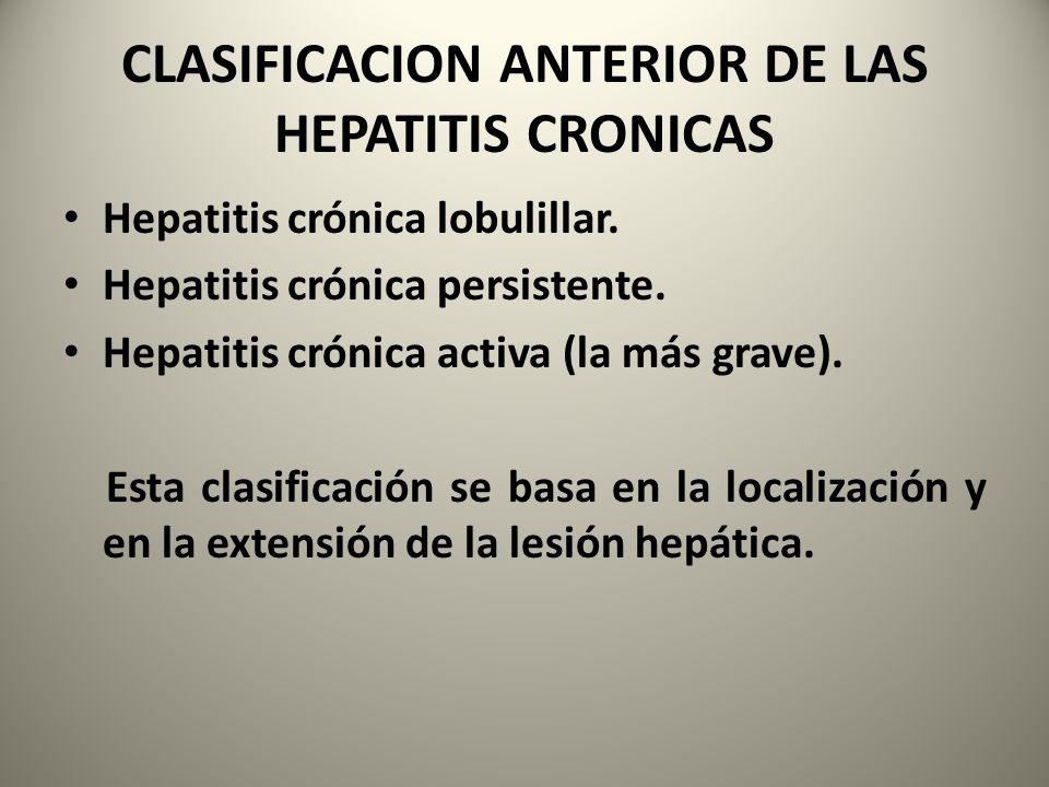 CLASIFICACION ANTERIOR DE LAS HEPATITIS CRONICAS Hepatitis crónica lobulillar. Hepatitis crónica persistente. Hepatitis crónica activa (la más grave).
