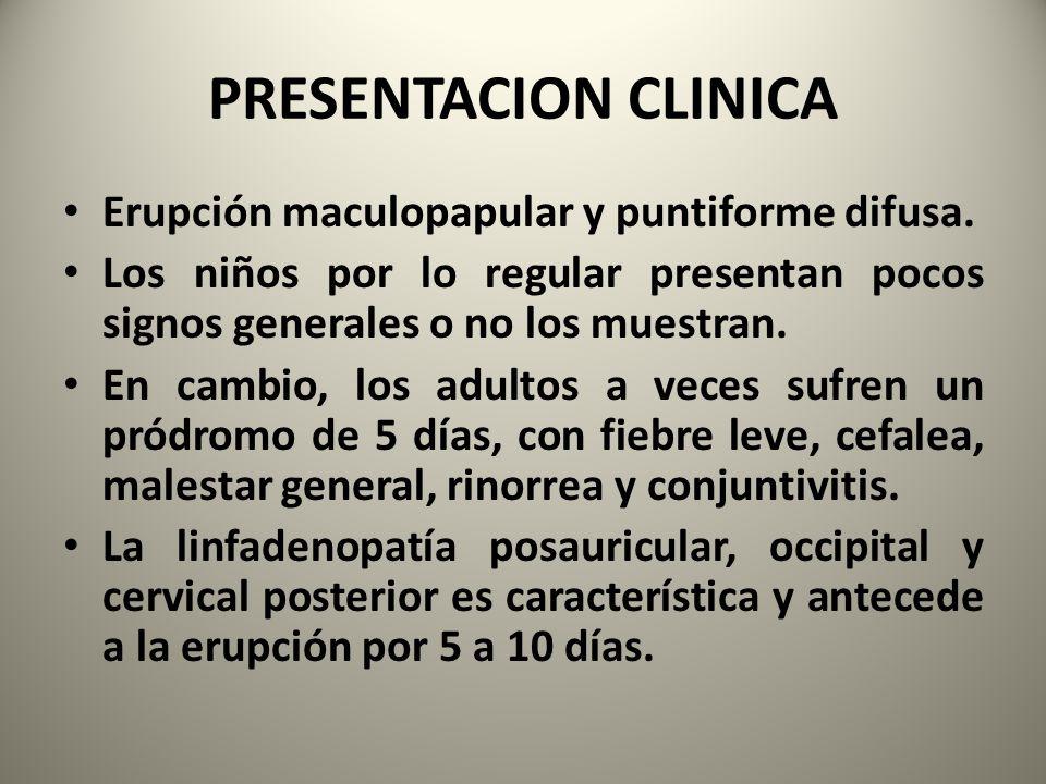 PRESENTACION CLINICA Erupción maculopapular y puntiforme difusa. Los niños por lo regular presentan pocos signos generales o no los muestran. En cambi