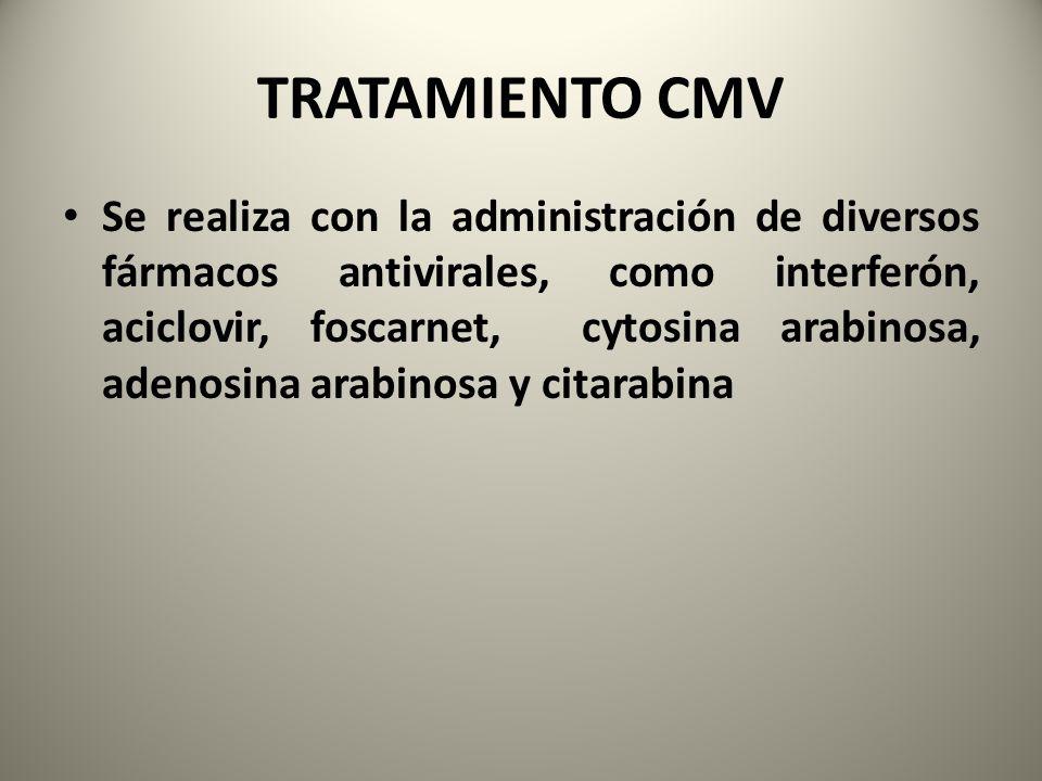 TRATAMIENTO CMV Se realiza con la administración de diversos fármacos antivirales, como interferón, aciclovir, foscarnet, cytosina arabinosa, adenosin