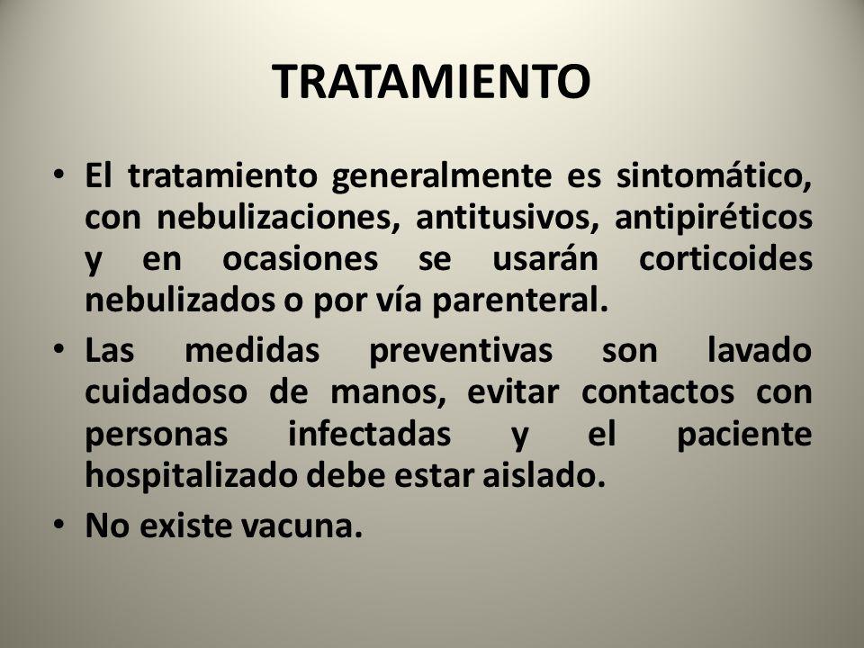 TRATAMIENTO El tratamiento generalmente es sintomático, con nebulizaciones, antitusivos, antipiréticos y en ocasiones se usarán corticoides nebulizado