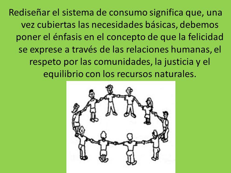 Rediseñar el sistema de consumo significa que, una vez cubiertas las necesidades básicas, debemos poner el énfasis en el concepto de que la felicidad se exprese a través de las relaciones humanas, el respeto por las comunidades, la justicia y el equilibrio con los recursos naturales.