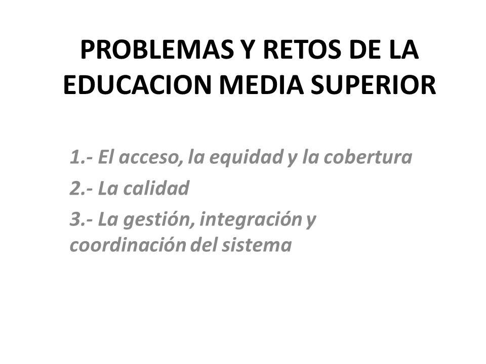 PROBLEMAS Y RETOS DE LA EDUCACION MEDIA SUPERIOR 1.- El acceso, la equidad y la cobertura 2.- La calidad 3.- La gestión, integración y coordinación del sistema