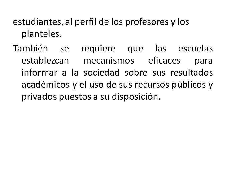 estudiantes, al perfil de los profesores y los planteles. También se requiere que las escuelas establezcan mecanismos eficaces para informar a la soci