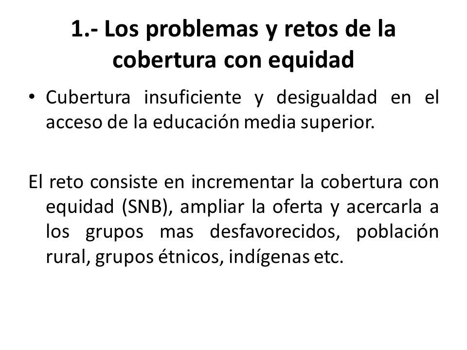 1.- Los problemas y retos de la cobertura con equidad Cubertura insuficiente y desigualdad en el acceso de la educación media superior.