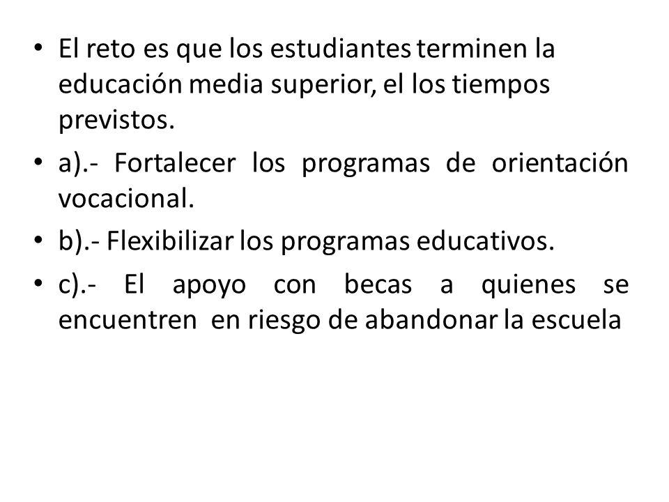 El reto es que los estudiantes terminen la educación media superior, el los tiempos previstos. a).- Fortalecer los programas de orientación vocacional