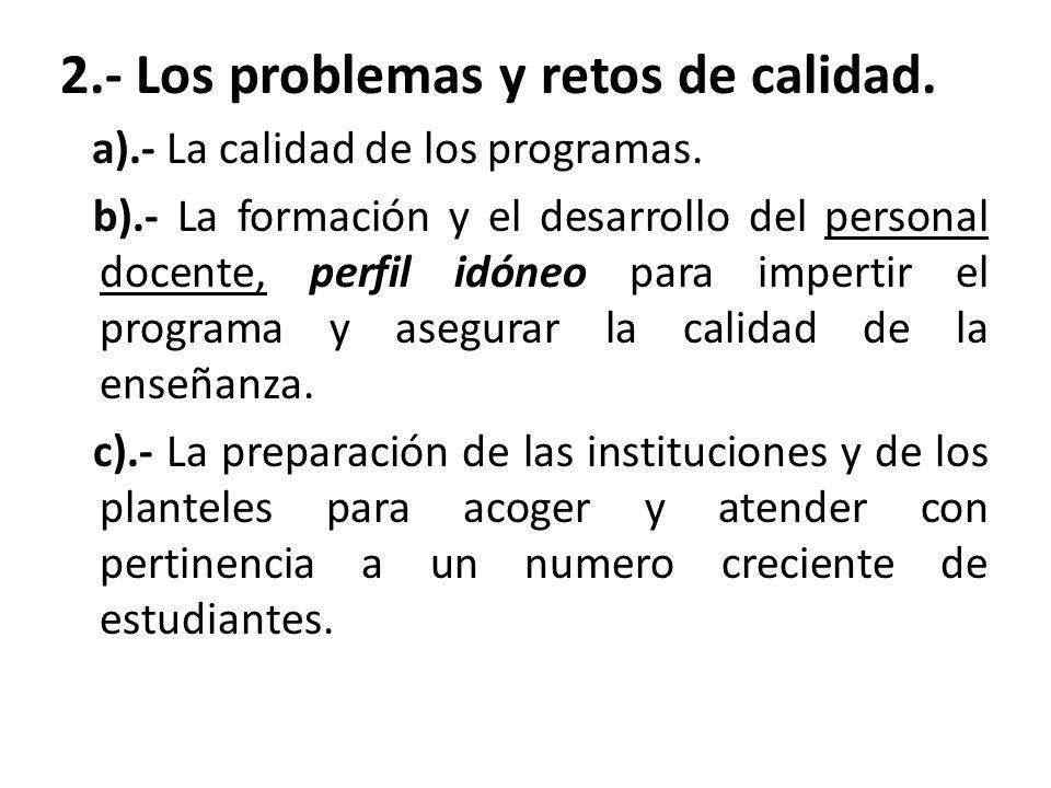 2.- Los problemas y retos de calidad. a).- La calidad de los programas. b).- La formación y el desarrollo del personal docente, perfil idóneo para imp