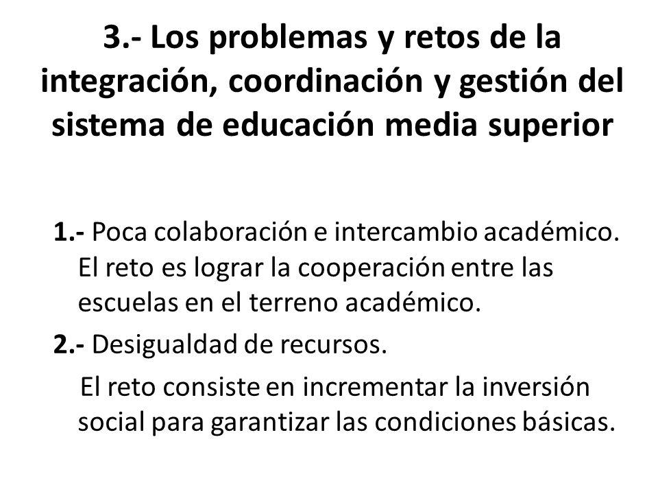 3.- Los problemas y retos de la integración, coordinación y gestión del sistema de educación media superior 1.- Poca colaboración e intercambio académico.