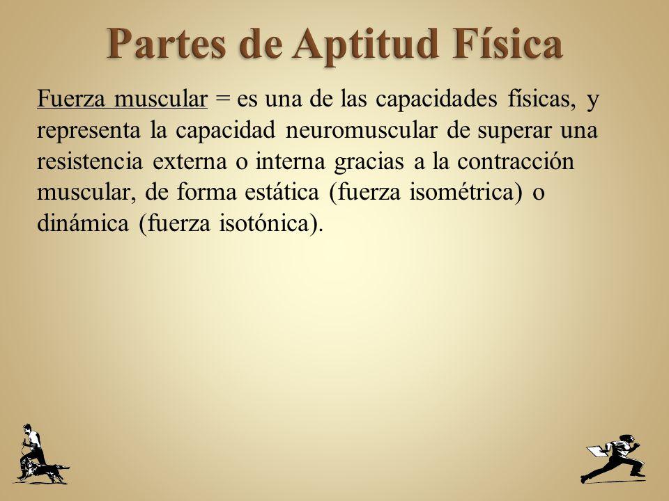 Fuerza muscular = es una de las capacidades físicas, y representa la capacidad neuromuscular de superar una resistencia externa o interna gracias a la contracción muscular, de forma estática (fuerza isométrica) o dinámica (fuerza isotónica).