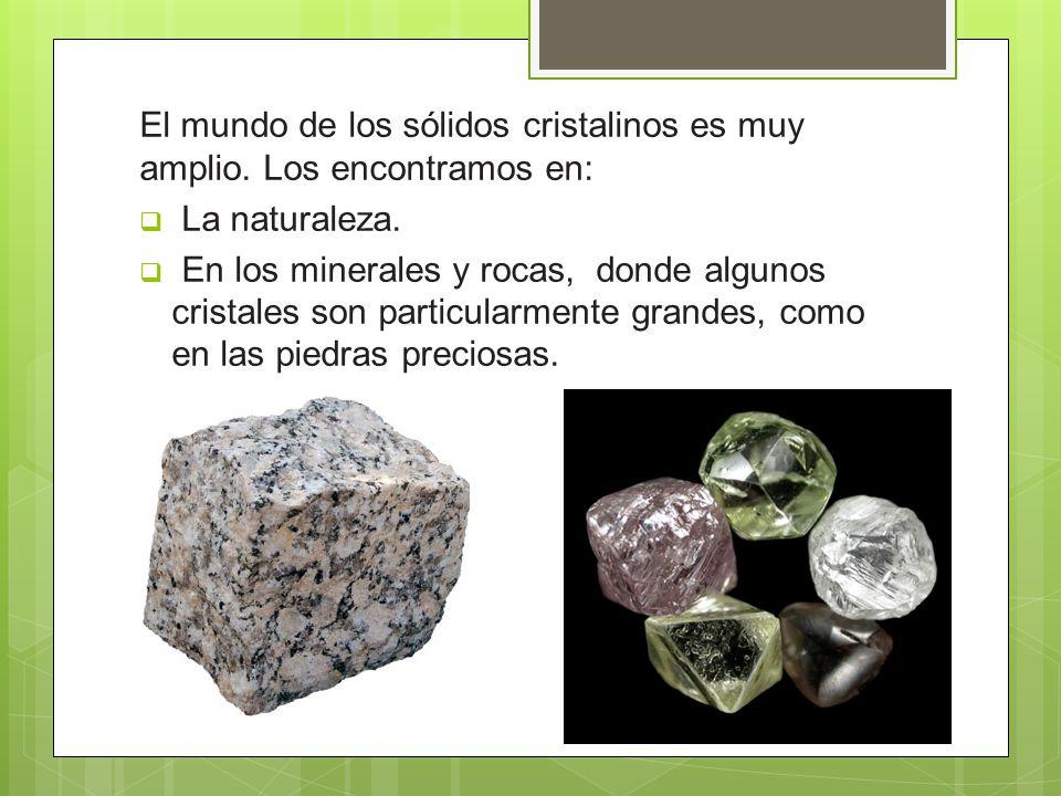 El mundo de los sólidos cristalinos es muy amplio. Los encontramos en: La naturaleza. En los minerales y rocas, donde algunos cristales son particular