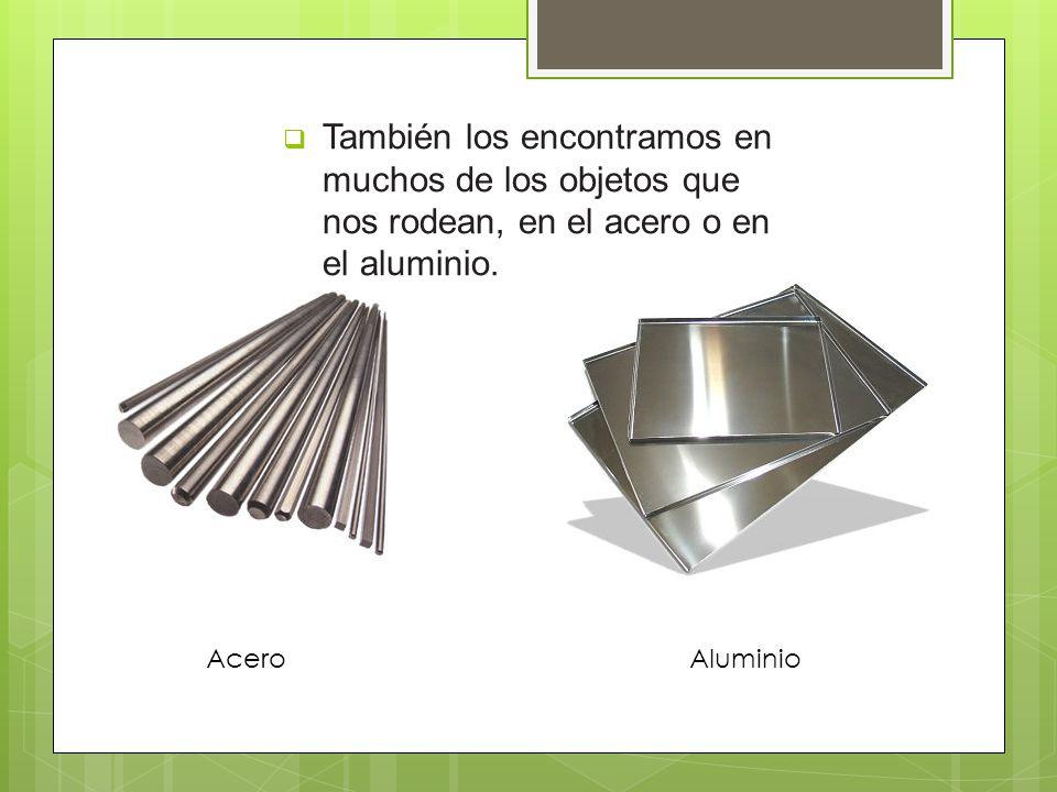 También los encontramos en muchos de los objetos que nos rodean, en el acero o en el aluminio. AceroAluminio