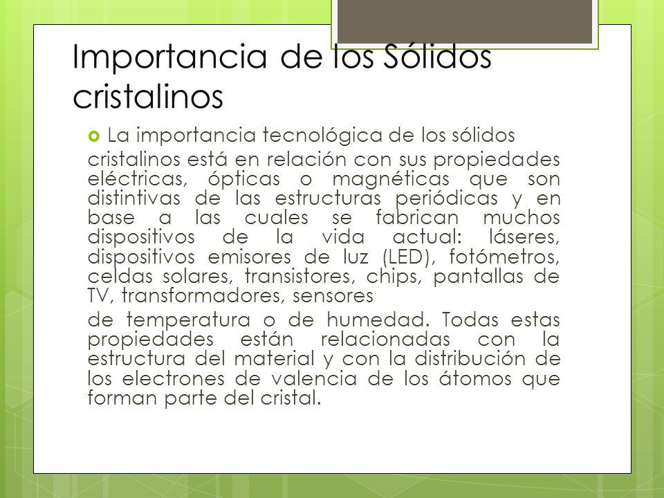 Importancia de los Sólidos cristalinos La importancia tecnológica de los sólidos cristalinos está en relación con sus propiedades eléctricas, ópticas o magnéticas que son distintivas de las estructuras periódicas y en base a las cuales se fabrican muchos dispositivos de la vida actual: láseres, dispositivos emisores de luz (LED), fotómetros, celdas solares, transistores, chips, pantallas de TV, transformadores, sensores de temperatura o de humedad.