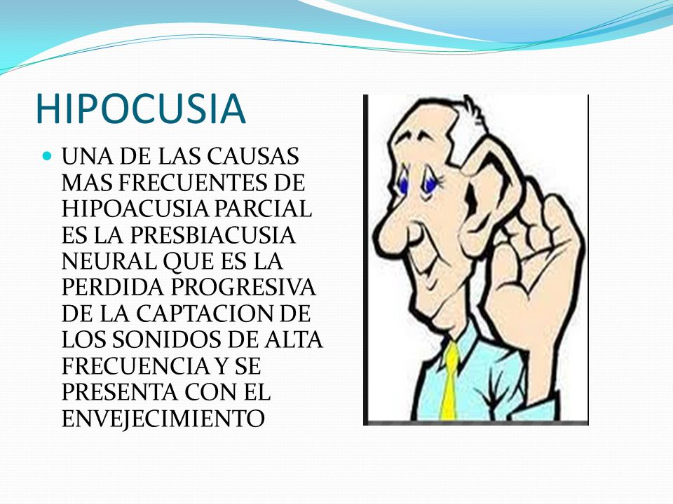 HIPOCUSIA UNA DE LAS CAUSAS MAS FRECUENTES DE HIPOACUSIA PARCIAL ES LA PRESBIACUSIA NEURAL QUE ES LA PERDIDA PROGRESIVA DE LA CAPTACION DE LOS SONIDOS