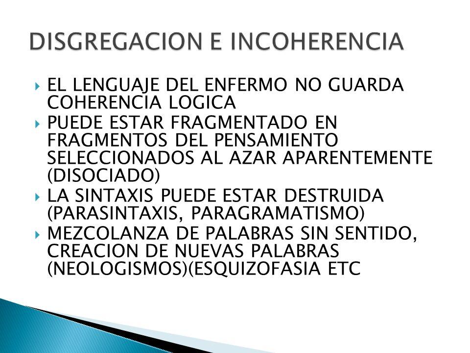 EL LENGUAJE DEL ENFERMO NO GUARDA COHERENCIA LOGICA PUEDE ESTAR FRAGMENTADO EN FRAGMENTOS DEL PENSAMIENTO SELECCIONADOS AL AZAR APARENTEMENTE (DISOCIADO) LA SINTAXIS PUEDE ESTAR DESTRUIDA (PARASINTAXIS, PARAGRAMATISMO) MEZCOLANZA DE PALABRAS SIN SENTIDO, CREACION DE NUEVAS PALABRAS (NEOLOGISMOS)(ESQUIZOFASIA ETC