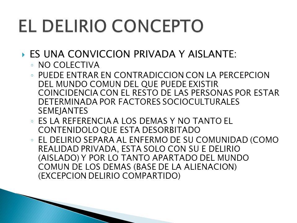 ES UNA CONVICCION PRIVADA Y AISLANTE: NO COLECTIVA PUEDE ENTRAR EN CONTRADICCION CON LA PERCEPCION DEL MUNDO COMUN DEL QUE PUEDE EXISTIR COINCIDENCIA CON EL RESTO DE LAS PERSONAS POR ESTAR DETERMINADA POR FACTORES SOCIOCULTURALES SEMEJANTES ES LA REFERENCIA A LOS DEMAS Y NO TANTO EL CONTENIDOLO QUE ESTA DESORBITADO EL DELIRIO SEPARA AL ENFERMO DE SU COMUNIDAD (COMO REALIDAD PRIVADA, ESTA SOLO CON SU E DELIRIO (AISLADO) Y POR LO TANTO APARTADO DEL MUNDO COMUN DE LOS DEMAS (BASE DE LA ALIENACION) (EXCEPCION DELIRIO COMPARTIDO)