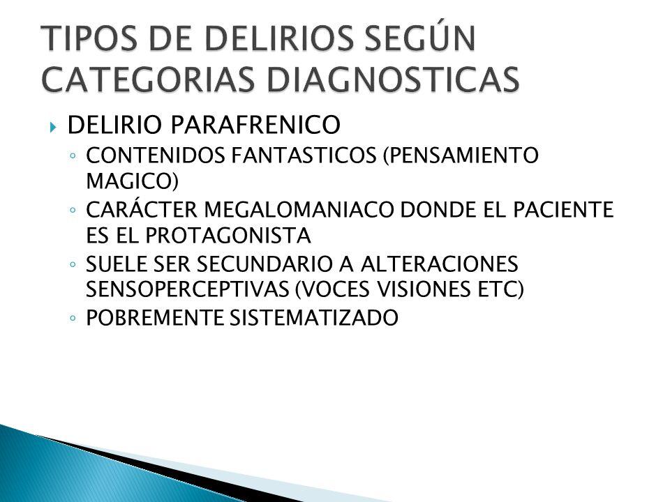 DELIRIO PARAFRENICO CONTENIDOS FANTASTICOS (PENSAMIENTO MAGICO) CARÁCTER MEGALOMANIACO DONDE EL PACIENTE ES EL PROTAGONISTA SUELE SER SECUNDARIO A ALTERACIONES SENSOPERCEPTIVAS (VOCES VISIONES ETC) POBREMENTE SISTEMATIZADO