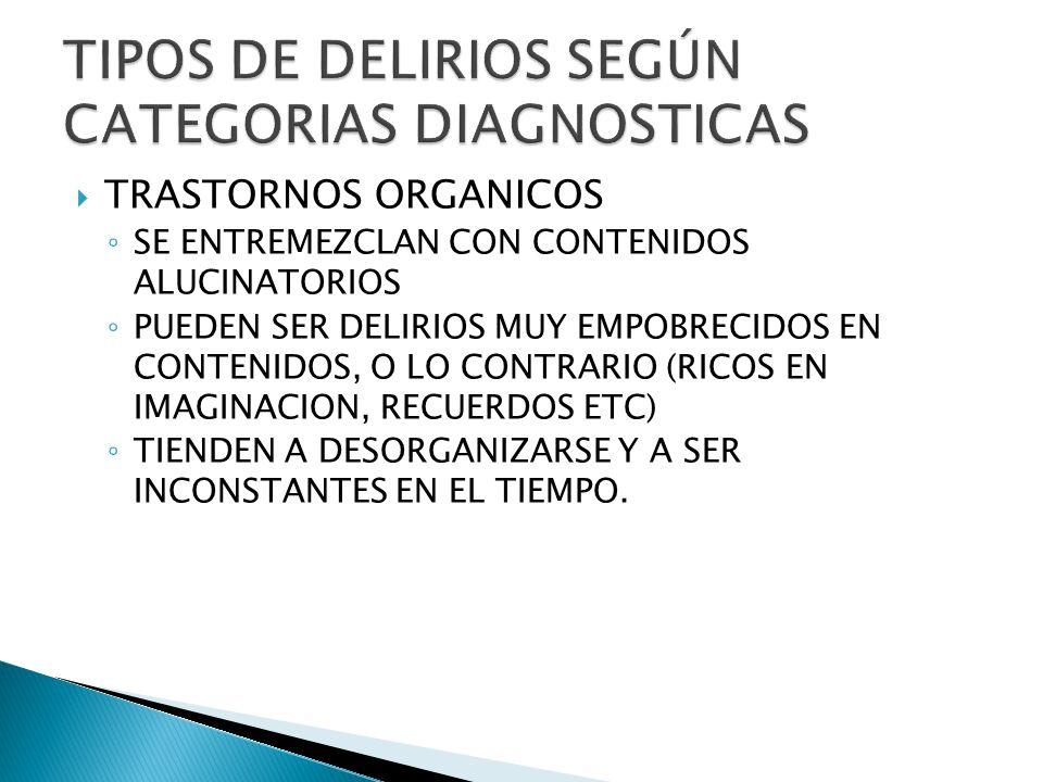 TRASTORNOS ORGANICOS SE ENTREMEZCLAN CON CONTENIDOS ALUCINATORIOS PUEDEN SER DELIRIOS MUY EMPOBRECIDOS EN CONTENIDOS, O LO CONTRARIO (RICOS EN IMAGINACION, RECUERDOS ETC) TIENDEN A DESORGANIZARSE Y A SER INCONSTANTES EN EL TIEMPO.