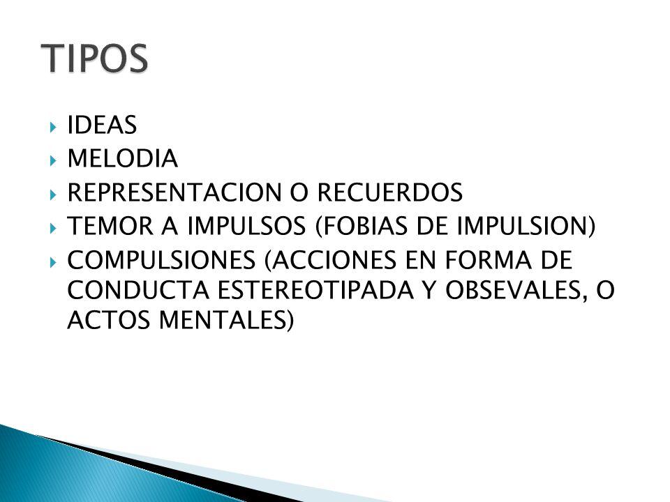 IDEAS MELODIA REPRESENTACION O RECUERDOS TEMOR A IMPULSOS (FOBIAS DE IMPULSION) COMPULSIONES (ACCIONES EN FORMA DE CONDUCTA ESTEREOTIPADA Y OBSEVALES,