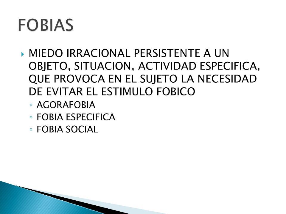 MIEDO IRRACIONAL PERSISTENTE A UN OBJETO, SITUACION, ACTIVIDAD ESPECIFICA, QUE PROVOCA EN EL SUJETO LA NECESIDAD DE EVITAR EL ESTIMULO FOBICO AGORAFOBIA FOBIA ESPECIFICA FOBIA SOCIAL