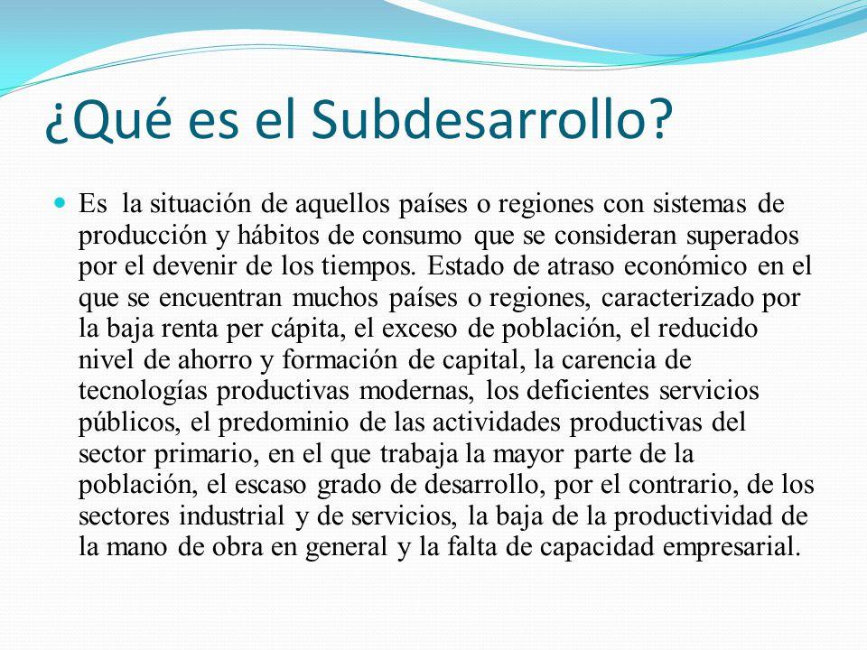 ¿Qué es el Subdesarrollo? Es la situación de aquellos países o regiones con sistemas de producción y hábitos de consumo que se consideran superados po