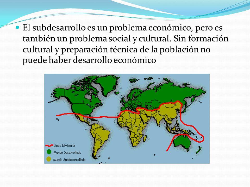 El subdesarrollo es un problema económico, pero es también un problema social y cultural. Sin formación cultural y preparación técnica de la población