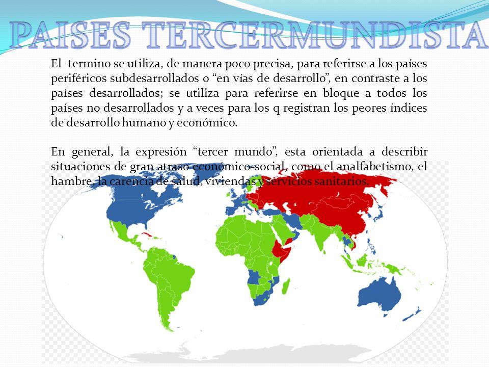 El termino se utiliza, de manera poco precisa, para referirse a los países periféricos subdesarrollados o en vías de desarrollo, en contraste a los pa