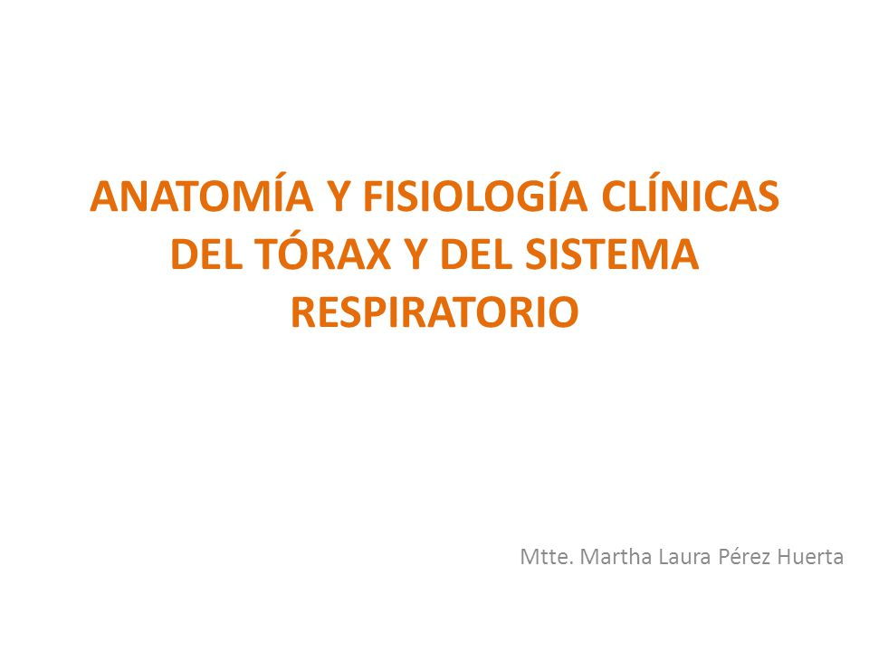 ANATOMÍA Y FISIOLOGÍA CLÍNICAS DEL TÓRAX Y DEL SISTEMA RESPIRATORIO Mtte. Martha Laura Pérez Huerta
