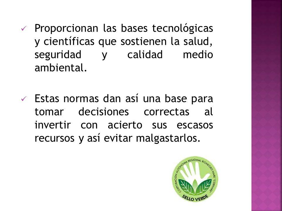 Proporcionan las bases tecnológicas y científicas que sostienen la salud, seguridad y calidad medio ambiental. Estas normas dan así una base para toma