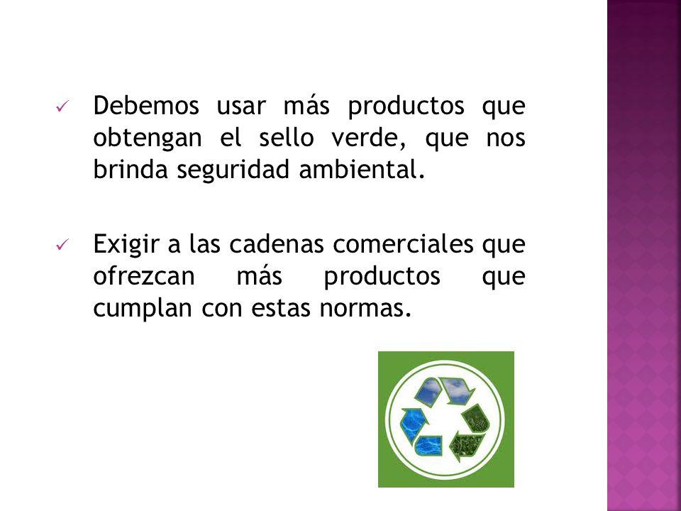 Debemos usar más productos que obtengan el sello verde, que nos brinda seguridad ambiental. Exigir a las cadenas comerciales que ofrezcan más producto