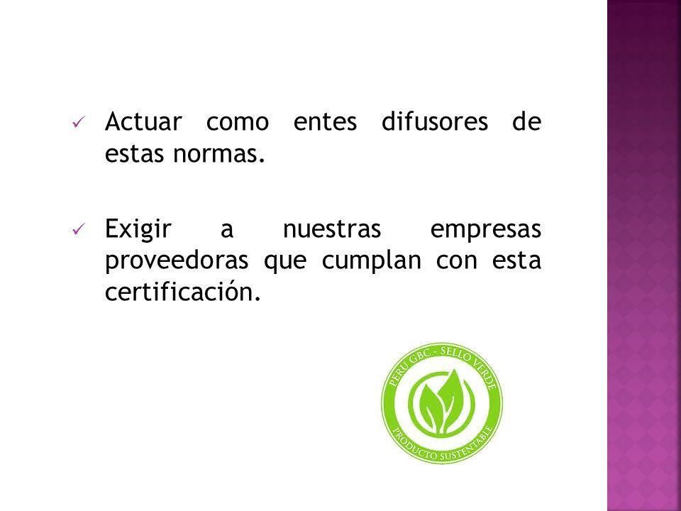 Actuar como entes difusores de estas normas. Exigir a nuestras empresas proveedoras que cumplan con esta certificación.