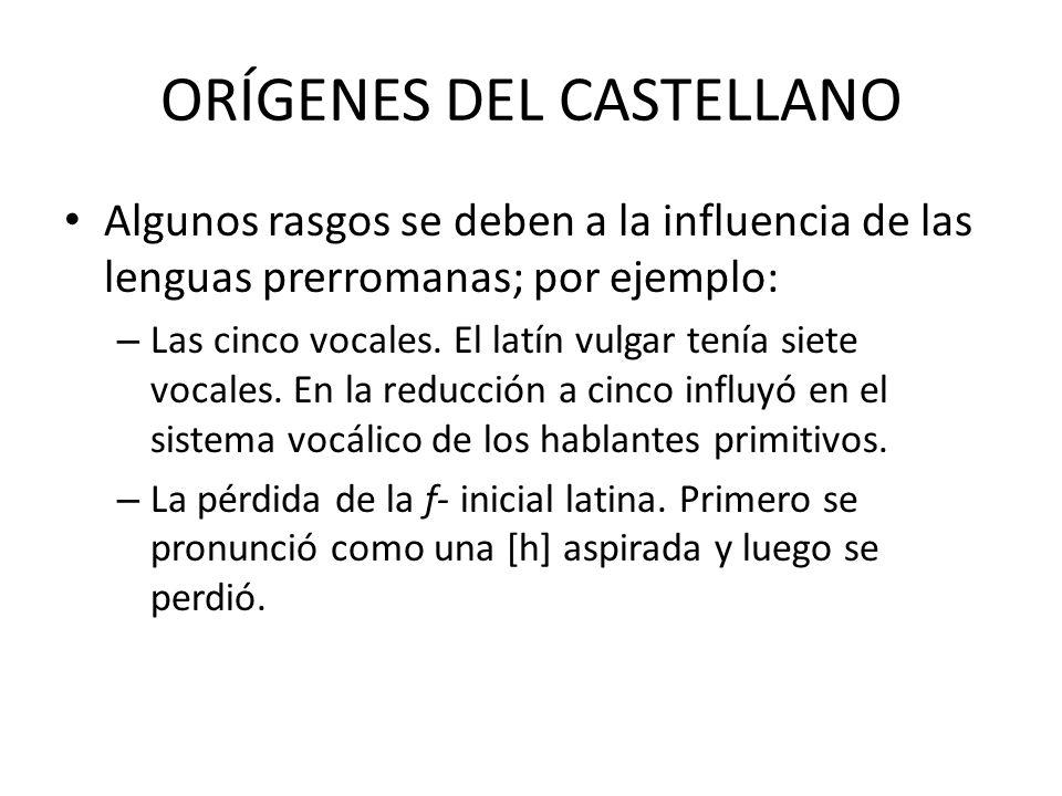 ORÍGENES DEL CASTELLANO Algunos rasgos se deben a la influencia de las lenguas prerromanas; por ejemplo: – Las cinco vocales. El latín vulgar tenía si
