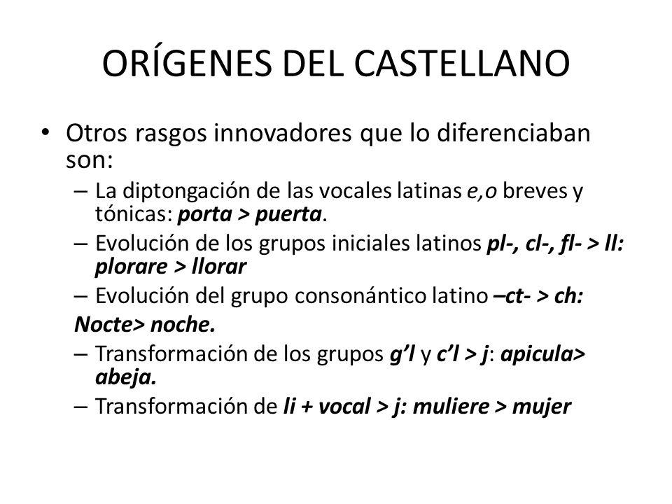 ORÍGENES DEL CASTELLANO Otros rasgos innovadores que lo diferenciaban son: – La diptongación de las vocales latinas e,o breves y tónicas: porta > puer