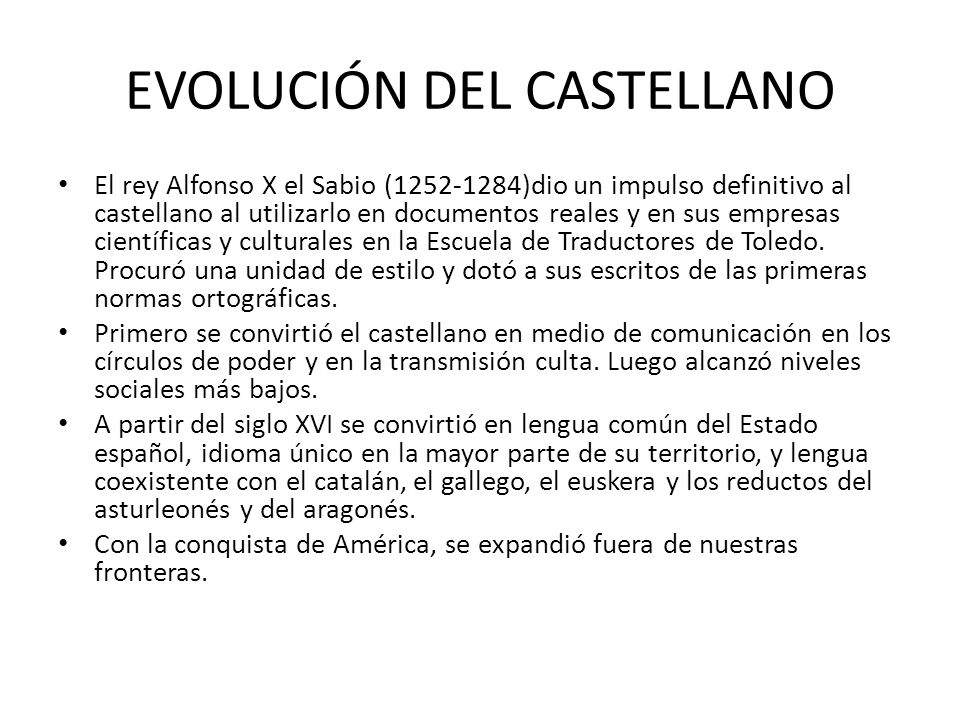 EVOLUCIÓN DEL CASTELLANO El rey Alfonso X el Sabio (1252-1284)dio un impulso definitivo al castellano al utilizarlo en documentos reales y en sus empr
