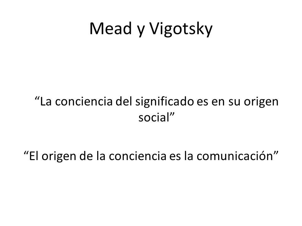 Mead y Vigotsky La conciencia del significado es en su origen social El origen de la conciencia es la comunicación