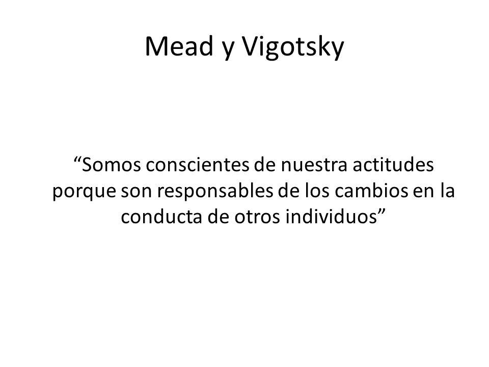 Mead y Vigotsky Somos conscientes de nuestra actitudes porque son responsables de los cambios en la conducta de otros individuos