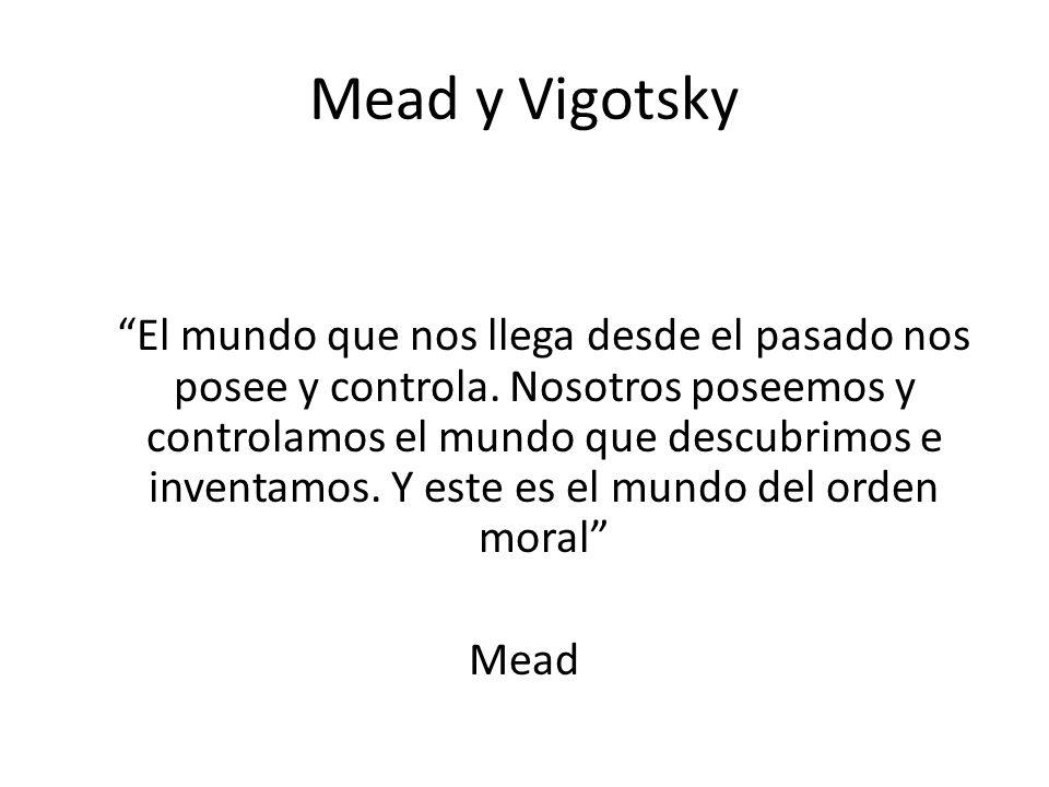 Mead y Vigotsky El mundo que nos llega desde el pasado nos posee y controla. Nosotros poseemos y controlamos el mundo que descubrimos e inventamos. Y