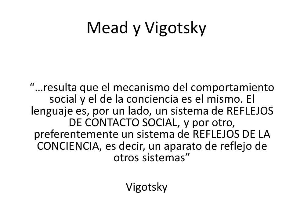 Mead y Vigotsky El mecanismo de conocimiento de uno mismo (auto-conciencia) y del otro es el mismo (…) conocemos a los demás en la medida que nos conocemos a nosotros mismos; al conocer la cólera ajena, reproduzco la propia (Vigotsky, 1925)